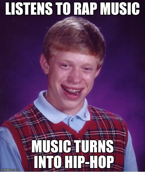Bad Luck Brian Meme | LISTENS TO RAP MUSIC MUSIC TURNS INTO HIP-HOP | image tagged in memes,bad luck brian | made w/ Imgflip meme maker