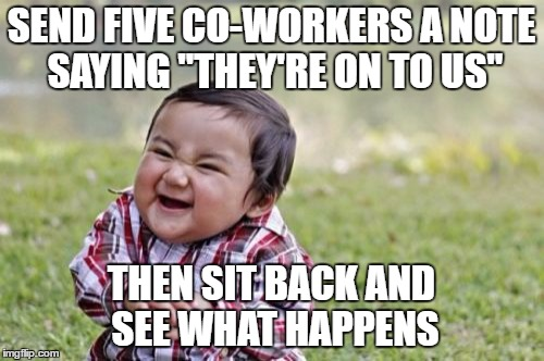 "Evil Toddler Meme | SEND FIVE CO-WORKERS A NOTE SAYING ""THEY'RE ON TO US"" THEN SIT BACK AND SEE WHAT HAPPENS 