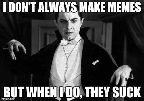 The Most Important Vampire in the World | I DON'T ALWAYS MAKE MEMES BUT WHEN I DO, THEY SUCK | image tagged in dracula | made w/ Imgflip meme maker