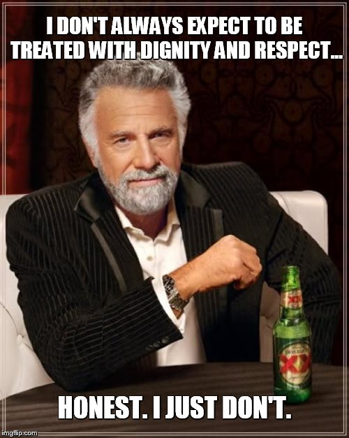 Dignity and Respect in 2018 | I DON'T ALWAYS EXPECT TO BE TREATED WITH DIGNITY AND RESPECT... HONEST. I JUST DON'T. | image tagged in memes,dignity,respect,2018,expectation vs reality | made w/ Imgflip meme maker