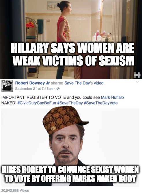 Hillary Clinton Sexist |  HILLARY SAYS WOMEN ARE WEAK VICTIMS OF SEXISM; HIRES ROBERT TO CONVINCE SEXIST WOMEN TO VOTE BY OFFERING MARKS NAKED BODY | image tagged in hillary clinton,hillary,sexism,robert downey jr,naked | made w/ Imgflip meme maker