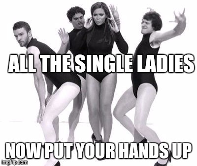 ALL THE SINGLE LADIES NOW PUT YOUR HANDS UP | made w/ Imgflip meme maker