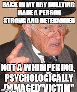 "Back In My Day Meme | BACK IN MY DAY BULLYING MADE A PERSON STRONG AND DETERMINED NOT A WHIMPERING, PSYCHOLOGICALLY DAMAGED""VICTIM"" 