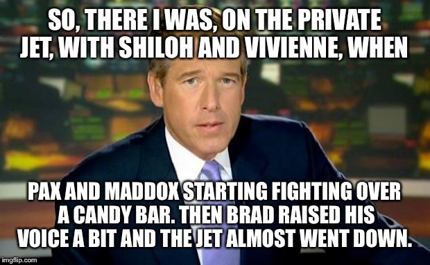 So Brad is now being investigated by FBI... For abusive behavior on the family jet.  | SO, THERE I WAS, ON THE PRIVATE JET, WITH SHILOH AND VIVIENNE, WHEN PAX AND MADDOX STARTING FIGHTING OVER A CANDY BAR. THEN BRAD RAISED HIS  | image tagged in memes,brian williams was there | made w/ Imgflip meme maker