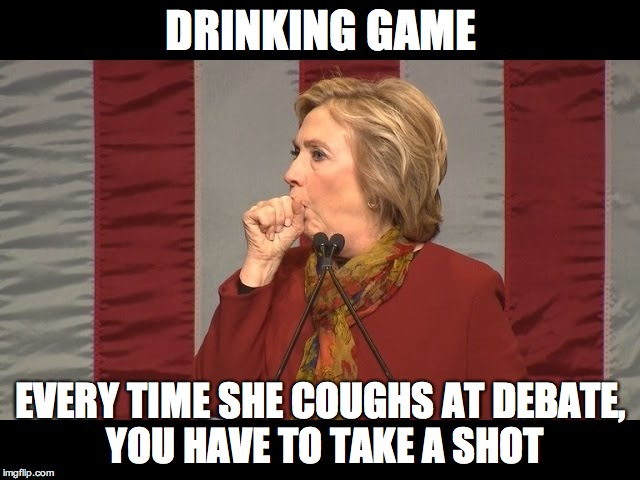 hillary cough | DRINKING GAME EVERY TIME SHE COUGHS AT DEBATE, YOU HAVE TO TAKE A SHOT | image tagged in hillary cough | made w/ Imgflip meme maker