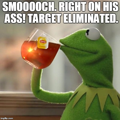 SMOOOOCH. RIGHT ON HIS ASS! TARGET ELIMINATED. | image tagged in memes,but thats none of my business,kermit the frog | made w/ Imgflip meme maker
