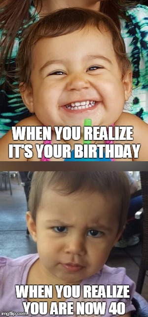 WHEN YOU REALIZE IT'S YOUR BIRTHDAY WHEN YOU REALIZE YOU ARE NOW 40 | image tagged in birthday,40,kids | made w/ Imgflip meme maker