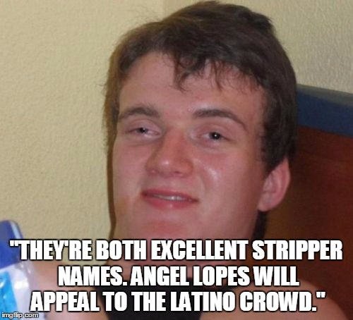 """THEY'RE BOTH EXCELLENT STRIPPER NAMES. ANGEL LOPES WILL APPEAL TO THE LATINO CROWD."" 