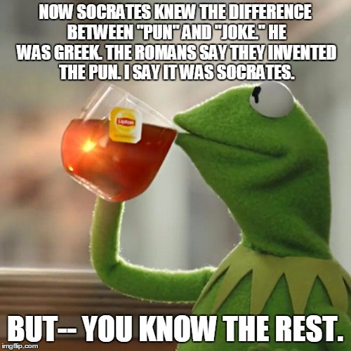"NOW SOCRATES KNEW THE DIFFERENCE BETWEEN ""PUN"" AND ""JOKE."" HE WAS GREEK. THE ROMANS SAY THEY INVENTED THE PUN. I SAY IT WAS SOCRATES. BUT--  