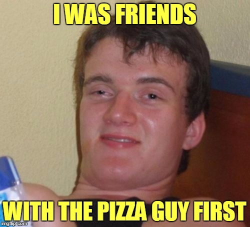 10 Guy Meme | I WAS FRIENDS WITH THE PIZZA GUY FIRST | image tagged in memes,10 guy | made w/ Imgflip meme maker