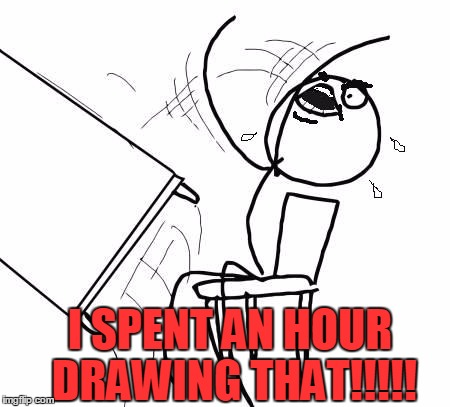 table flip 2 | I SPENT AN HOUR DRAWING THAT!!!!! | image tagged in table flip 2 | made w/ Imgflip meme maker