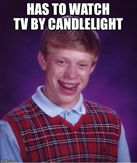 Bad Luck Brian Meme | HAS TO WATCH TV BY CANDLELIGHT | image tagged in memes,bad luck brian | made w/ Imgflip meme maker