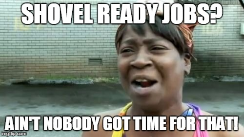 Aint Nobody Got Time For That Meme | SHOVEL READY JOBS? AIN'T NOBODY GOT TIME FOR THAT! | image tagged in memes,aint nobody got time for that | made w/ Imgflip meme maker