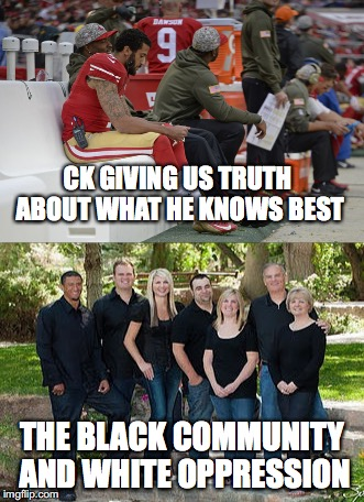 The Agony of White Privilege in a Black Man | CK GIVING US TRUTH ABOUT WHAT HE KNOWS BEST THE BLACK COMMUNITY AND WHITE OPPRESSION | image tagged in kaepernick,white privilege,truth,all lives matter,black lives matter,blue lives matter | made w/ Imgflip meme maker