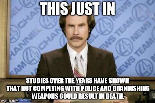 Common Sense News | THIS JUST IN STUDIES OVER THE YEARS HAVE SHOWN THAT NOT COMPLYING WITH POLICE AND BRANDISHING WEAPONS COULD RESULT IN DEATH. | image tagged in memes,ron burgundy,common sense,funny,so true,sad but true | made w/ Imgflip meme maker