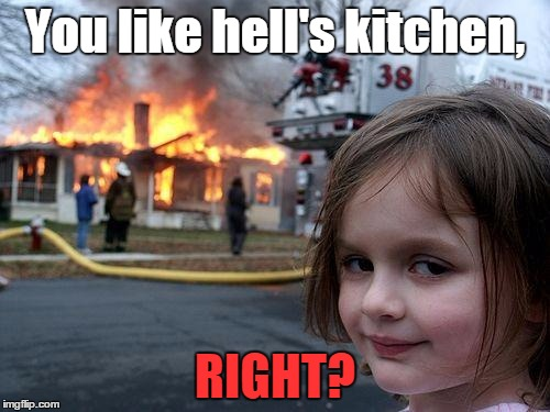 Disaster Girl | You like hell's kitchen, RIGHT? | image tagged in memes,disaster girl,hells kitchen,chef gordon ramsay | made w/ Imgflip meme maker