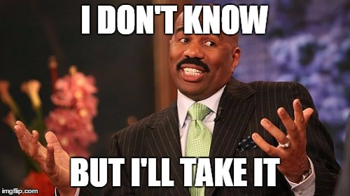Steve Harvey Meme | I DON'T KNOW BUT I'LL TAKE IT | image tagged in memes,steve harvey | made w/ Imgflip meme maker