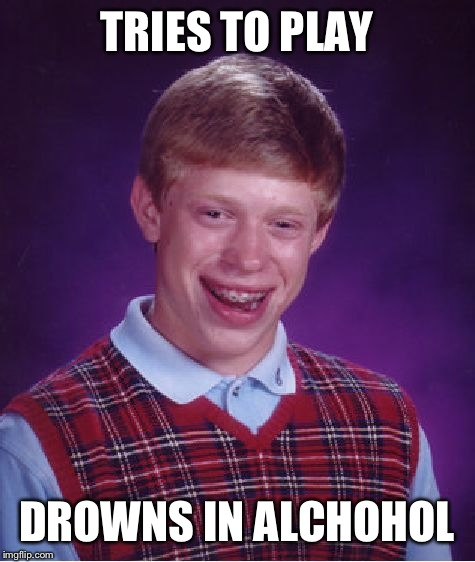 Bad Luck Brian Meme | TRIES TO PLAY DROWNS IN ALCHOHOL | image tagged in memes,bad luck brian | made w/ Imgflip meme maker