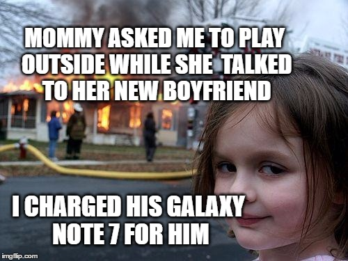 Galaxy Disaster Girl | MOMMY ASKED ME TO PLAY OUTSIDE WHILE SHE  TALKED TO HER NEW BOYFRIEND I CHARGED HIS GALAXY NOTE 7 FOR HIM | image tagged in memes,disaster girl,samsung,galaxy note 7,charger,fire | made w/ Imgflip meme maker