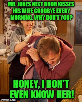 battered husband | MR. JONES NEXT DOOR KISSES HIS WIFE GOODBYE EVERY MORNING. WHY DON'T YOU? HONEY, I DON'T EVEN KNOW HER! | image tagged in battered husband | made w/ Imgflip meme maker