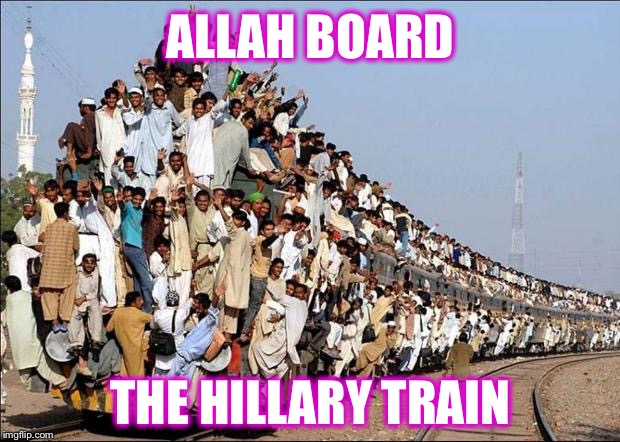 Here comes more Hope and Change! | ALLAH BOARD THE HILLARY TRAIN | image tagged in indian train,hillary,refugees,obama,hope and change | made w/ Imgflip meme maker