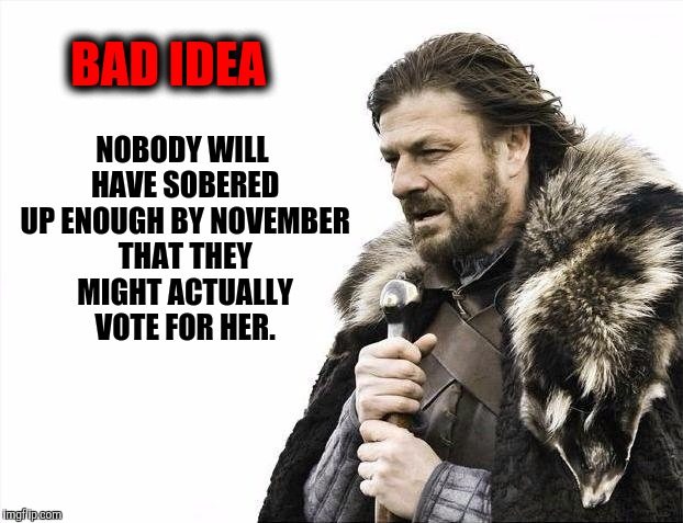 Brace Yourselves X is Coming Meme | NOBODY WILL HAVE SOBERED UP ENOUGH BY NOVEMBER THAT THEY MIGHT ACTUALLY VOTE FOR HER. BAD IDEA | image tagged in memes,brace yourselves x is coming | made w/ Imgflip meme maker