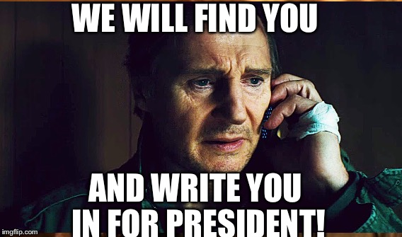Liam for prez.  |  WE WILL FIND YOU; AND WRITE YOU IN FOR PRESIDENT! | image tagged in liam neeson phone call | made w/ Imgflip meme maker