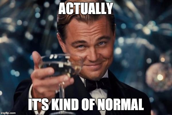 Leonardo Dicaprio Cheers Meme | ACTUALLY IT'S KIND OF NORMAL | image tagged in memes,leonardo dicaprio cheers | made w/ Imgflip meme maker