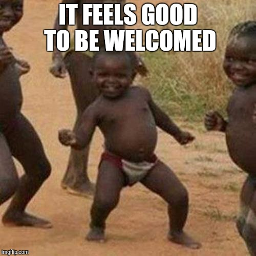 Third World Success Kid Meme | IT FEELS GOOD TO BE WELCOMED | image tagged in memes,third world success kid | made w/ Imgflip meme maker