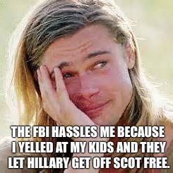Sad Brad Pitt | THE FBI HASSLES ME BECAUSE I YELLED AT MY KIDS AND THEY LET HILLARY GET OFF SCOT FREE. | image tagged in crying,peter parker cry,brad pitt,brangelina,angelina jolie,crying tom brady | made w/ Imgflip meme maker