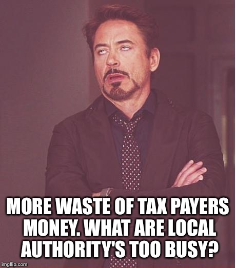 Face You Make Robert Downey Jr Meme | MORE WASTE OF TAX PAYERS MONEY. WHAT ARE LOCAL AUTHORITY'S TOO BUSY? | image tagged in memes,face you make robert downey jr | made w/ Imgflip meme maker