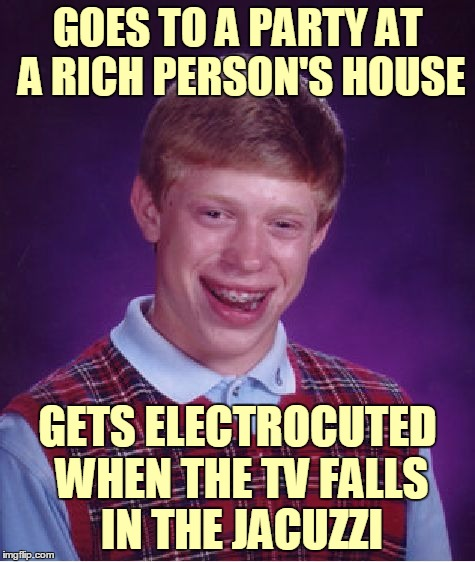 Bad Luck Brian Meme | GOES TO A PARTY AT A RICH PERSON'S HOUSE GETS ELECTROCUTED WHEN THE TV FALLS IN THE JACUZZI | image tagged in memes,bad luck brian | made w/ Imgflip meme maker