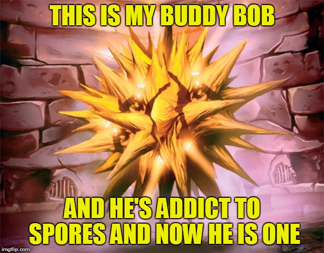 THIS IS MY BUDDY BOB AND HE'S ADDICT TO SPORES AND NOW HE IS ONE | made w/ Imgflip meme maker