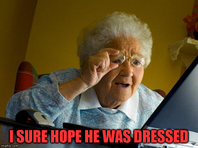 Grandma Finds The Internet Meme | I SURE HOPE HE WAS DRESSED | image tagged in memes,grandma finds the internet | made w/ Imgflip meme maker