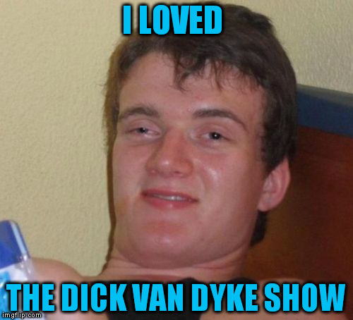 10 Guy Meme | I LOVED THE DICK VAN DYKE SHOW | image tagged in memes,10 guy | made w/ Imgflip meme maker