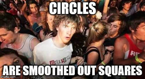 Sudden Clarity Clarence |  CIRCLES; ARE SMOOTHED OUT SQUARES | image tagged in memes,sudden clarity clarence | made w/ Imgflip meme maker