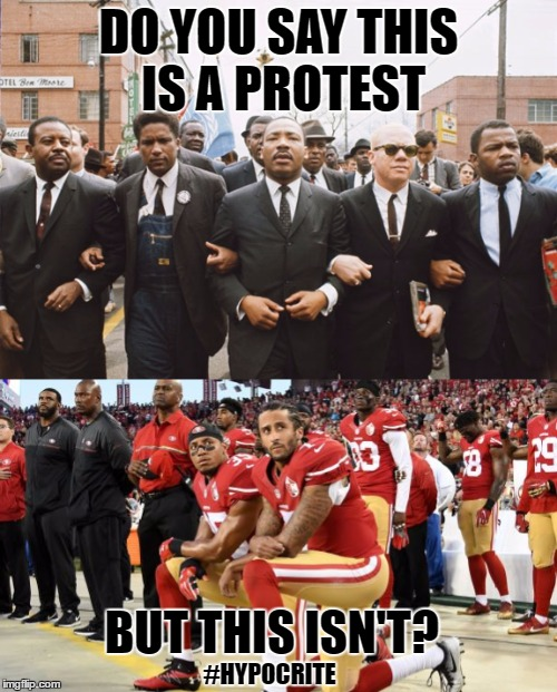 Protest is a Protest |  DO YOU SAY THIS IS A PROTEST; BUT THIS ISN'T? #HYPOCRITE | image tagged in colin kaepernick,martin luther king jr,protest,patriotic,riot | made w/ Imgflip meme maker