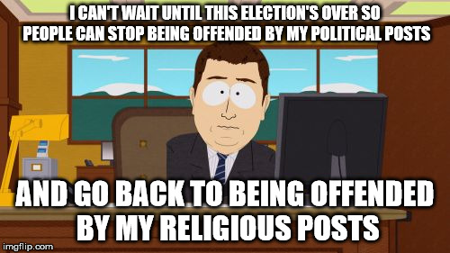 Aaaaand Its Gone | I CAN'T WAIT UNTIL THIS ELECTION'S OVER SO PEOPLE CAN STOP BEING OFFENDED BY MY POLITICAL POSTS AND GO BACK TO BEING OFFENDED BY MY RELIGIOU | image tagged in memes,aaaaand its gone | made w/ Imgflip meme maker