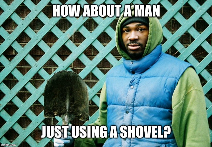 HOW ABOUT A MAN JUST USING A SHOVEL? | made w/ Imgflip meme maker