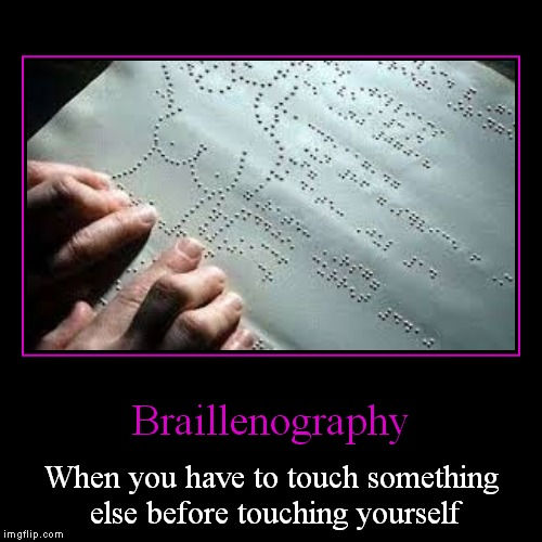 Braillenography | When you have to touch something else before touching yourself | image tagged in funny,demotivationals | made w/ Imgflip demotivational maker