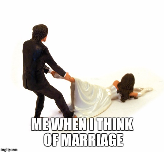 ME WHEN I THINK OF MARRIAGE | made w/ Imgflip meme maker
