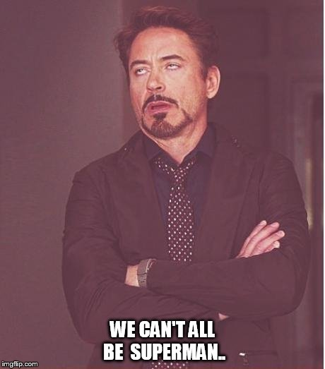Face You Make Robert Downey Jr Meme | WE CAN'T ALL BE  SUPERMAN.. | image tagged in memes,face you make robert downey jr | made w/ Imgflip meme maker