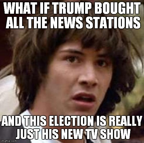 Conspiracy Keanu Meme | WHAT IF TRUMP BOUGHT ALL THE NEWS STATIONS AND THIS ELECTION IS REALLY JUST HIS NEW TV SHOW | image tagged in memes,conspiracy keanu | made w/ Imgflip meme maker