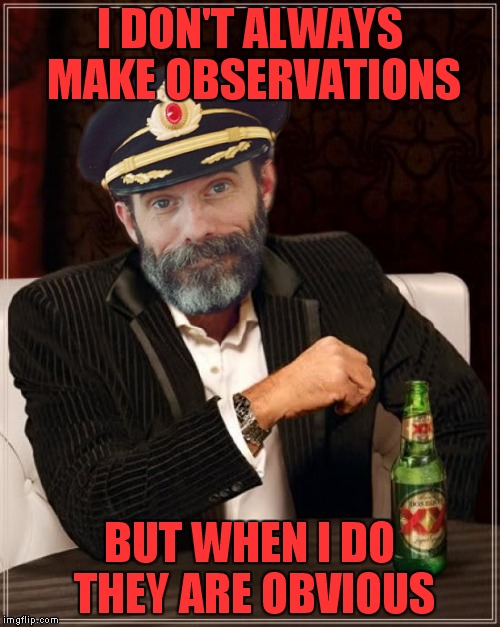 The most obvious man in the world.. |  I DON'T ALWAYS MAKE OBSERVATIONS; BUT WHEN I DO THEY ARE OBVIOUS | image tagged in the most interesting man in the world,captain obvious | made w/ Imgflip meme maker
