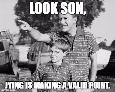 LOOK SON, JYING IS MAKING A VALID POINT. | made w/ Imgflip meme maker