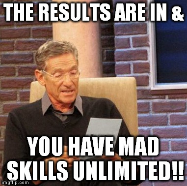 Maury Lie Detector Meme | THE RESULTS ARE IN & YOU HAVE MAD SKILLS UNLIMITED!! | image tagged in memes,maury lie detector | made w/ Imgflip meme maker