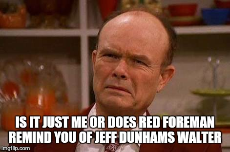 IS IT JUST ME OR DOES RED FOREMAN REMIND YOU OF JEFF DUNHAMS WALTER | made w/ Imgflip meme maker