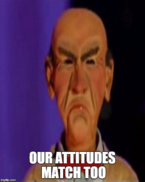 OUR ATTITUDES MATCH TOO | made w/ Imgflip meme maker