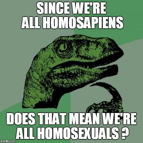 YIKES!  Now that you mention it... | SINCE WE'RE ALL HOMOSAPIENS DOES THAT MEAN WE'RE ALL HOMOSEXUALS ? | image tagged in memes,philosoraptor | made w/ Imgflip meme maker