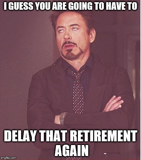 Face You Make Robert Downey Jr Meme | I GUESS YOU ARE GOING TO HAVE TO DELAY THAT RETIREMENT AGAIN | image tagged in memes,face you make robert downey jr | made w/ Imgflip meme maker